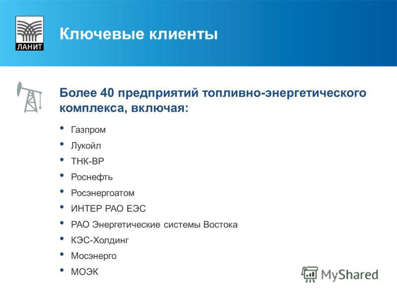 Ключевые клиенты Более 40 предприятий топливно-энергетического комплекса, включая: Газпром Лукойл ТНК-ВР Роснефть Росэнергоатом ИНТЕР РАО ЕЭС РАО Энергетические системы Востока КЭС-Холдинг Мосэнерго МОЭК
