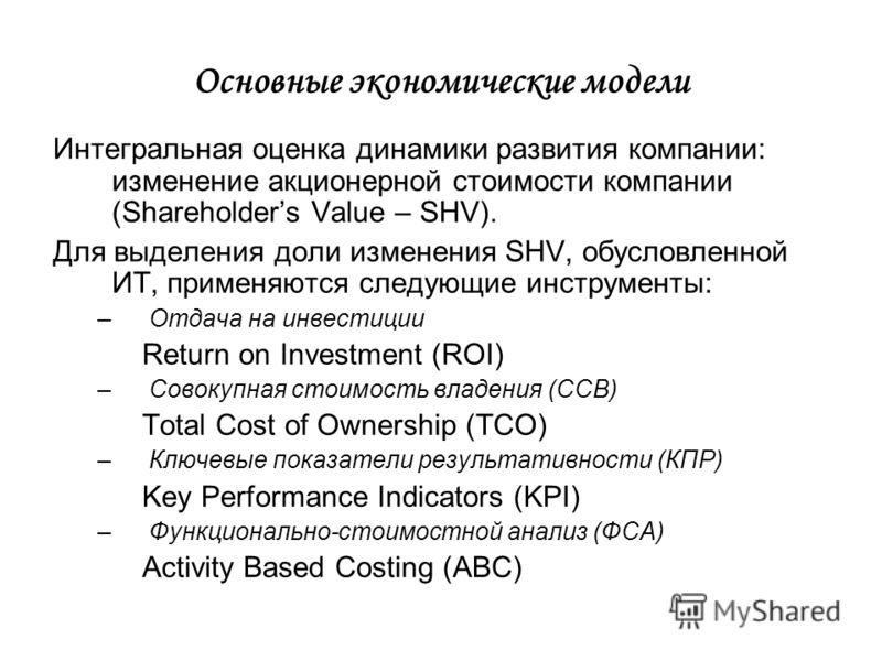 Основные экономические модели Интегральная оценка динамики развития компании: изменение акционерной стоимости компании (Shareholders Value – SHV). Для выделения доли изменения SHV, обусловленной ИТ, применяются следующие инструменты: –Отдача на инвес
