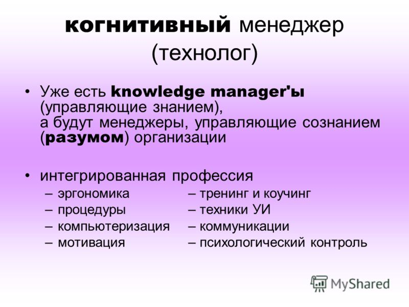когнитивный менеджер (технолог) Уже есть knowledge manager'ы (управляющие знанием), а будут менеджеры, управляющие сознанием ( разумом ) организации интегрированная профессия –эргономика– тренинг и коучинг –процедуры– техники УИ –компьютеризация– ком