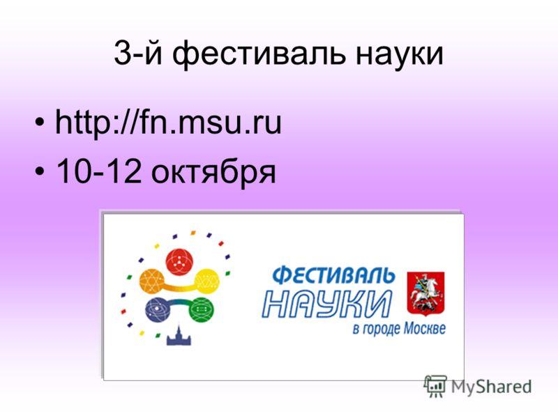 3-й фестиваль науки http://fn.msu.ru 10-12 октября