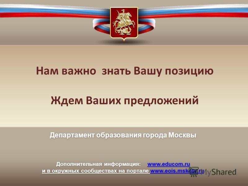 Нам важно знать Вашу позицию Ждем Ваших предложений Департамент образования города Москвы Дополнительная информация: www.educom.ruwww.educom.ru и в окружных сообществах на портале www.eois.mskobr.ruwww.eois.mskobr.ru Департамент образования города Мо