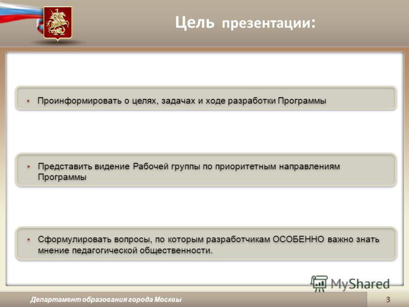 Цель презентации : Департамент образования города Москвы 3 Проинформировать о целях, задачах и ходе разработки Программы Представить видение Рабочей группы по приоритетным направлениям Программы Сформулировать вопросы, по которым разработчикам ОСОБЕН