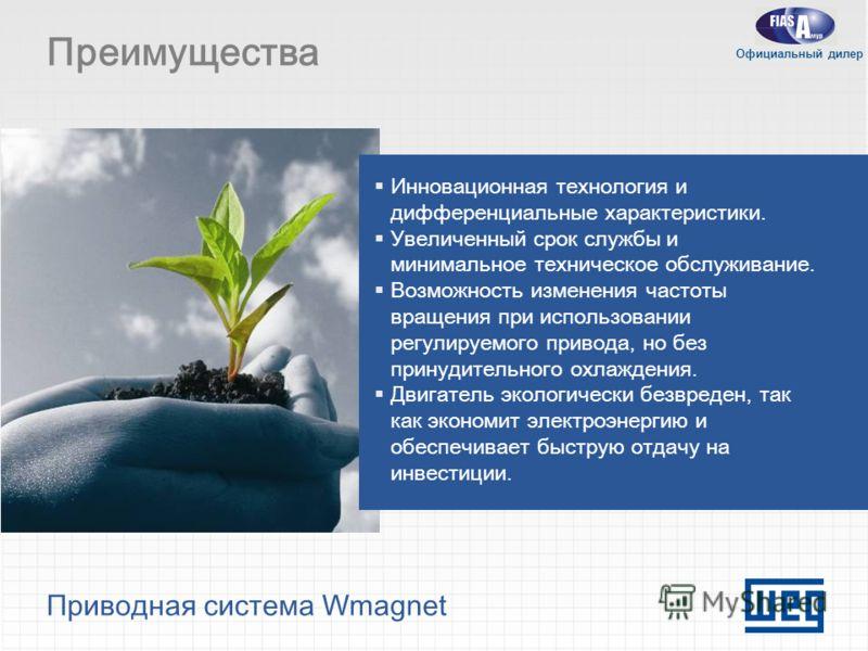 Приводная система Wmagnet Преимущества Инновационная технология и дифференциальные характеристики. Увеличенный срок службы и минимальное техническое обслуживание. Возможность изменения частоты вращения при использовании регулируемого привода, но без