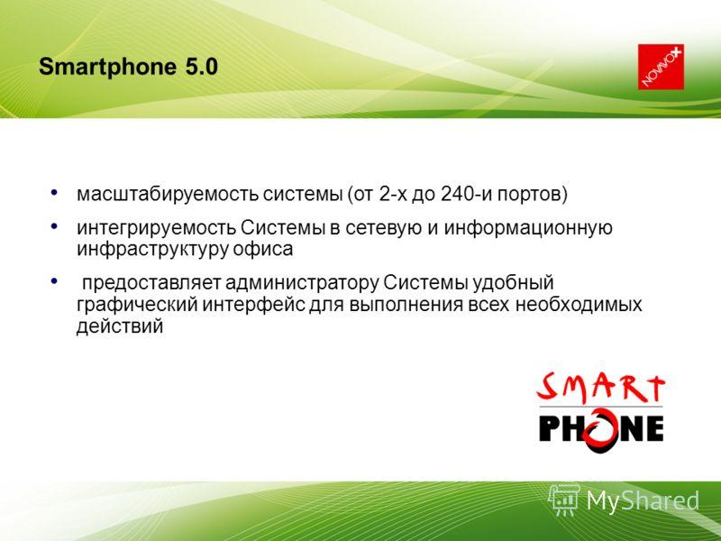 масштабируемость системы (от 2-х до 240-и портов) интегрируемость Системы в сетевую и информационную инфраструктуру офиса предоставляет администратору Системы удобный графический интерфейс для выполнения всех необходимых действий Smartphone 5.0