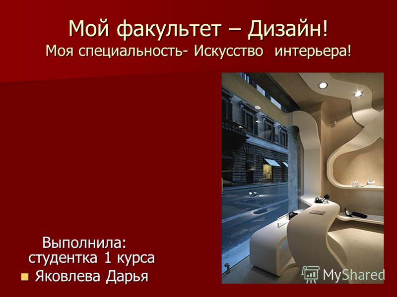 Мой факультет – Дизайн! Моя специальность- Искусство интерьера! Выполнила: студентка 1 курса Яковлева Дарья Яковлева Дарья