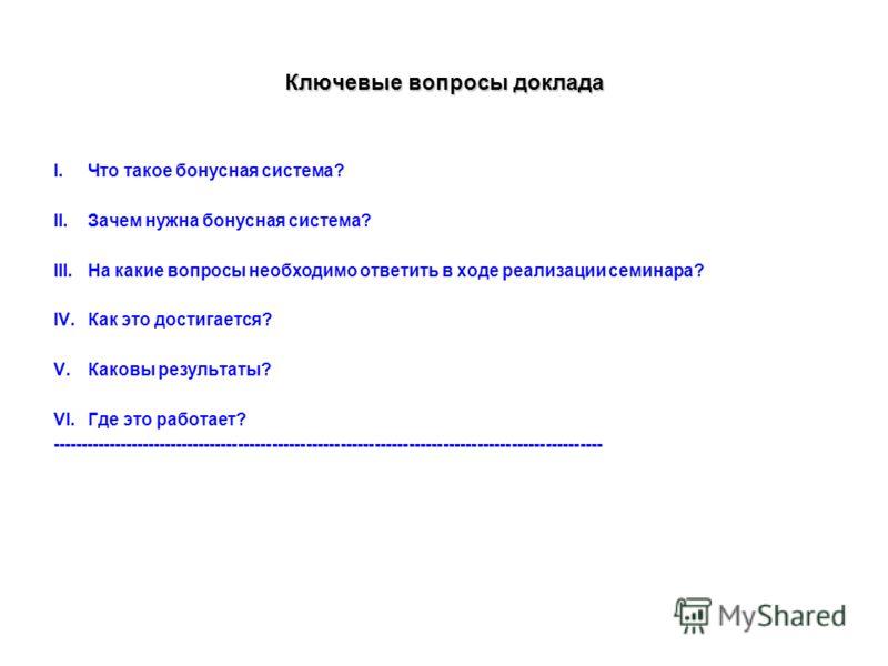 Ключевые вопросы доклада I.Что такое бонусная система? II.Зачем нужна бонусная система? III.На какие вопросы необходимо ответить в ходе реализации семинара? IV.Как это достигается? V.Каковы результаты? VI.Где это работает? ---------------------------