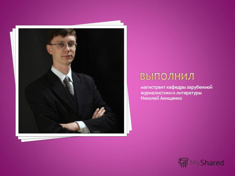 магистрант кафедры зарубежной журналистики и литературы Николай Анищенко