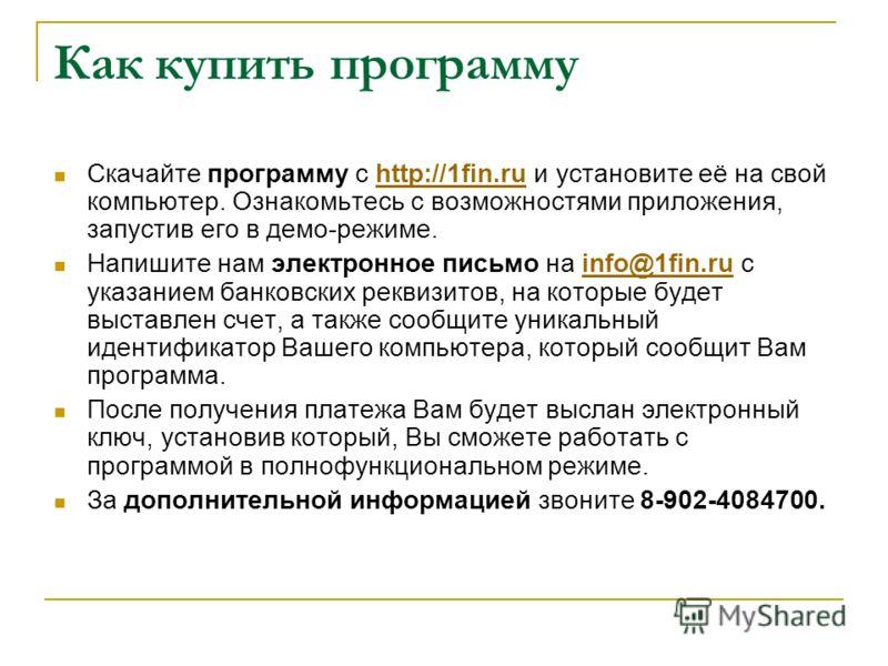 Как купить программу Скачайте программу с http://1fin.ru и установите её на свой компьютер. Ознакомьтесь с возможностями приложения, запустив его в демо-режиме.http://1fin.ru Напишите нам электронное письмо на info@1fin.ru с указанием банковских рекв