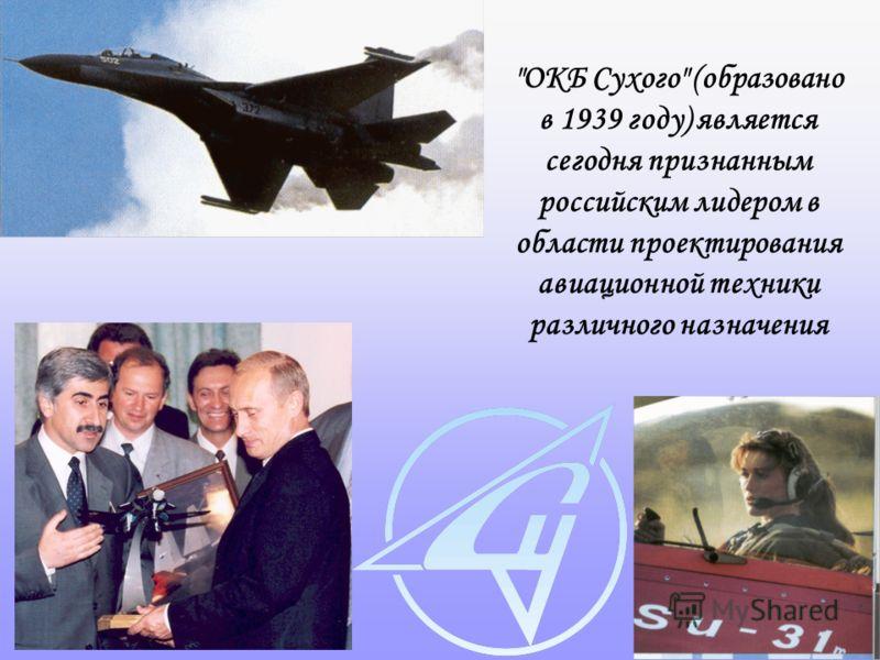 ОКБ Сухого (образовано в 1939 году) является сегодня признанным российским лидером в области проектирования авиационной техники различного назначения