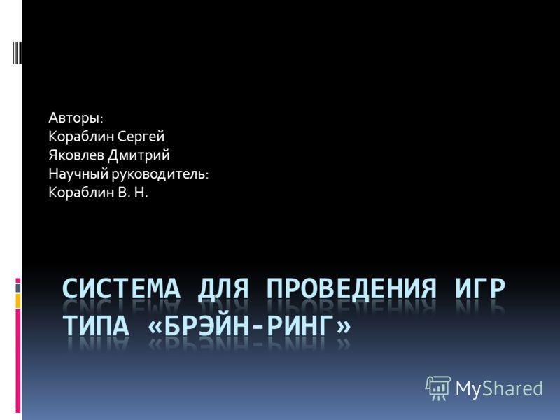 Авторы: Кораблин Сергей Яковлев Дмитрий Научный руководитель: Кораблин В. Н.