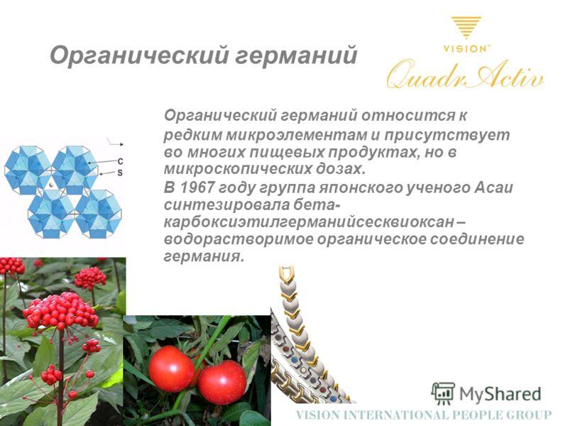 Органический германий Органический германий относится к редким микроэлементам и присутствует во многих пищевых продуктах, но в микроскопических дозах. В 1967 году группа японского ученого Асаи синтезировала бета- карбоксиэтилгерманийсесквиоксан – вод
