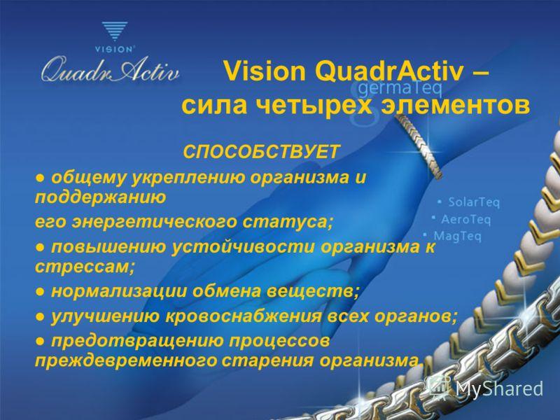 Vision QuadrActiv – сила четырех элементов СПОСОБСТВУЕТ общему укреплению организма и поддержанию его энергетического статуса; повышению устойчивости организма к стрессам; нормализации обмена веществ; улучшению кровоснабжения всех органов; предотвращ