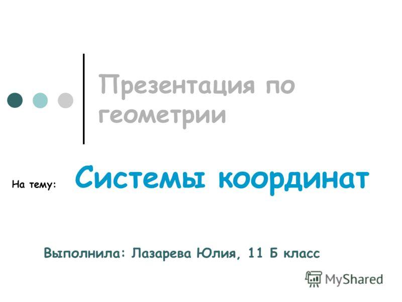 Презентация по геометрии На тему: Системы координат Выполнила: Лазарева Юлия, 11 Б класс