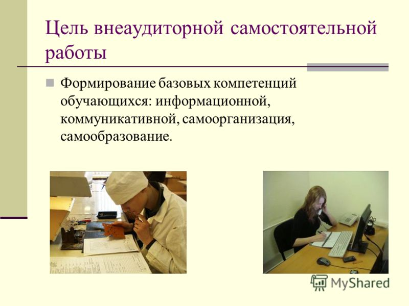 Цель внеаудиторной самостоятельной работы Формирование базовых компетенций обучающихся: информационной, коммуникативной, самоорганизация, самообразование.