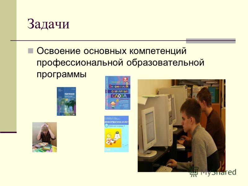Задачи Освоение основных компетенций профессиональной образовательной программы