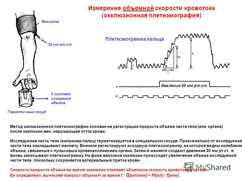 Измерение объемной скорости кровотока (окклюзионная плетизмография) Метод окклюзионной плетизмографии основан на регистрации прироста объема части тела (или органа) после окклюзии вен, нарушающей отток крови. Исследуемая часть тела (например палец) г