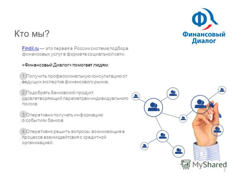 Кто мы? Findil.ruFindil.ru это первая в России система подбора финансовых услуг в формате социальной сети. «Финансовый Диалог» помогает людям: 1.Получить профессиональную консультацию от ведущих экспертов финансового рынка; 2.Подобрать банковский про
