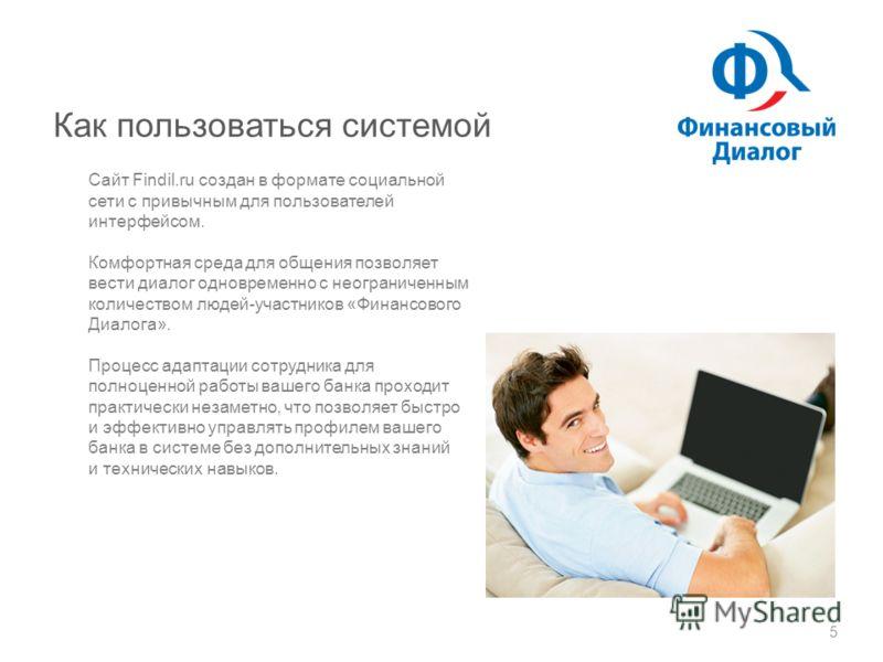 Как пользоваться системой 5 Сайт Findil.ru создан в формате социальной сети с привычным для пользователей интерфейсом. Комфортная среда для общения позволяет вести диалог одновременно с неограниченным количеством людей-участников «Финансового Диалога