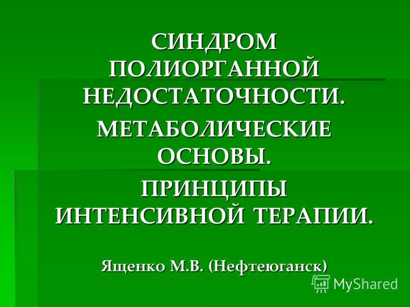 СИНДРОМ ПОЛИОРГАННОЙ НЕДОСТАТОЧНОСТИ. МЕТАБОЛИЧЕСКИЕ ОСНОВЫ. ПРИНЦИПЫ ИНТЕНСИВНОЙ ТЕРАПИИ. Ященко М.В. (Нефтеюганск)