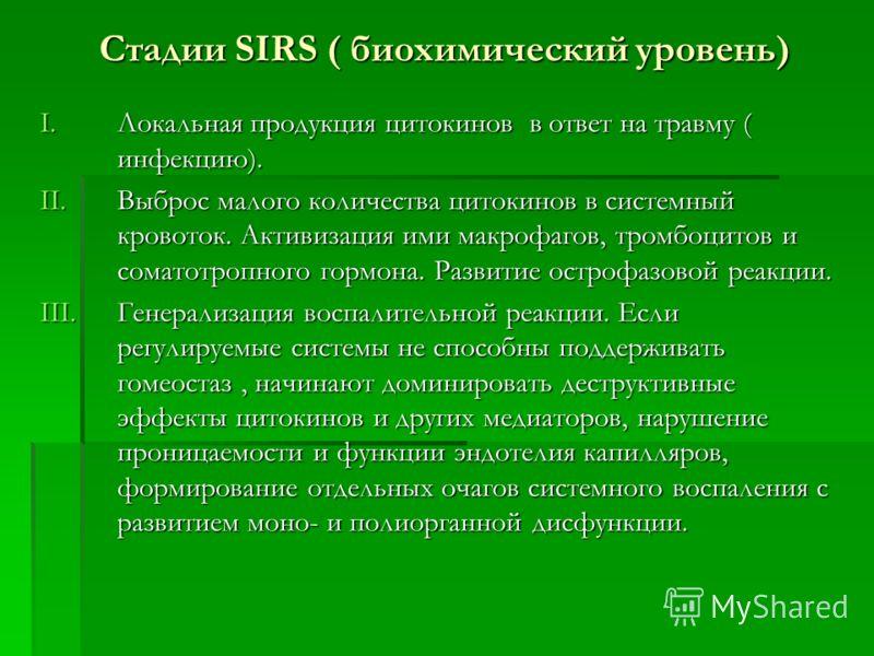 Стадии SIRS ( биохимический уровень) I.Локальная продукция цитокинов в ответ на травму ( инфекцию). II.Выброс малого количества цитокинов в системный кровоток. Активизация ими макрофагов, тромбоцитов и соматотропного гормона. Развитие острофазовой ре