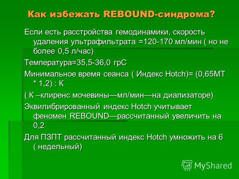 Как избежать REBOUND-синдрома? Если есть расстройства гемодинамики, скорость удаления ультрафильтрата =120-170 мл/мин ( но не более 0,5 л/час) Температура=35,5-36,0 грС Минимальное время сеанса ( Индекс Hotch)= (0,65МТ * 1,2) : К ( К –клиренс мочевин