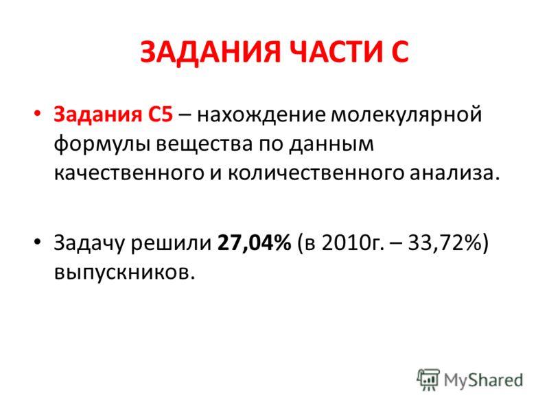 ЗАДАНИЯ ЧАСТИ С Задания С5 – нахождение молекулярной формулы вещества по данным качественного и количественного анализа. Задачу решили 27,04% (в 2010г. – 33,72%) выпускников.