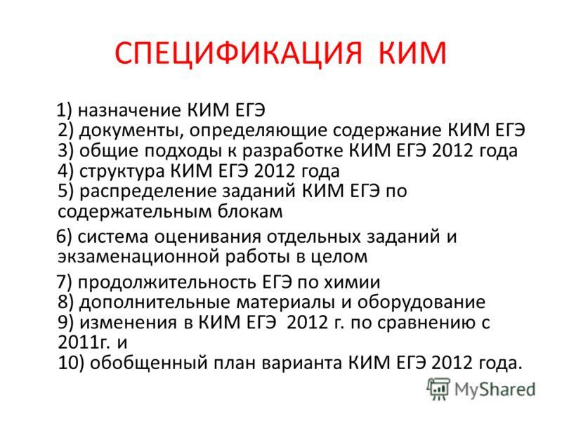 СПЕЦИФИКАЦИЯ КИМ 1) назначение КИМ ЕГЭ 2) документы, определяющие содержание КИМ ЕГЭ 3) общие подходы к разработке КИМ ЕГЭ 2012 года 4) структура КИМ ЕГЭ 2012 года 5) распределение заданий КИМ ЕГЭ по содержательным блокам 6) система оценивания отдель