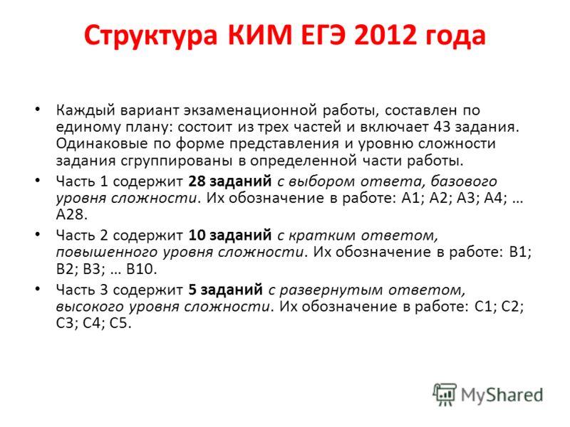 Структура КИМ ЕГЭ 2012 года Каждый вариант экзаменационной работы, составлен по единому плану: состоит из трех частей и включает 43 задания. Одинаковые по форме представления и уровню сложности задания сгруппированы в определенной части работы. Часть