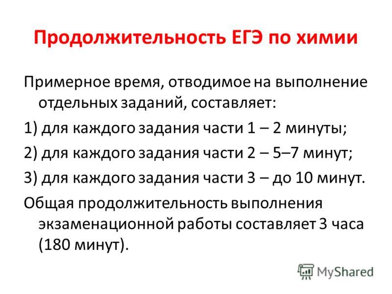Продолжительность ЕГЭ по химии Примерное время, отводимое на выполнение отдельных заданий, составляет: 1) для каждого задания части 1 – 2 минуты; 2) для каждого задания части 2 – 5–7 минут; 3) для каждого задания части 3 – до 10 минут. Общая продолжи