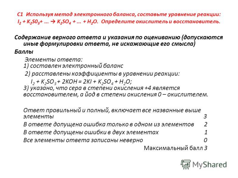 C1 Используя метод электронного баланса, составьте уравнение реакции: I 2 + K 2 S0 3 +... K 2 SO 4 +... + H 2 O. Определите окислитель и восстановитель. Содержание верного ответа и указания по оцениванию (допускаются иные формулировки ответа, не иска