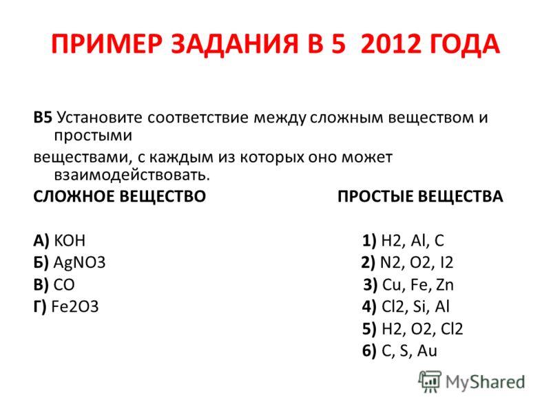 ПРИМЕР ЗАДАНИЯ В 5 2012 ГОДА B5 Установите соответствие между сложным веществом и простыми веществами, с каждым из которых оно может взаимодействовать. СЛОЖНОЕ ВЕЩЕСТВО ПРОСТЫЕ ВЕЩЕСТВА А) KOH 1) H2, Al, C Б) AgNO3 2) N2, O2, I2 В) CO 3) Cu, Fe, Zn Г