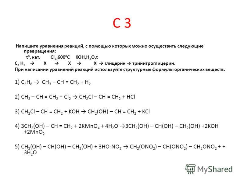 С 3 Напишите уравнения реакций, с помощью которых можно осуществить следующие превращения: t 0, кат. Cl 2,600 0 C KOH,H 2 O,t C 3 H 8 X X X глицерин тринитроглицерин. При написании уравнений реакций используйте структурные формулы органических вещест
