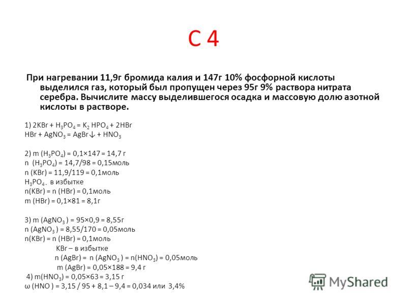 С 4 При нагревании 11,9г бромида калия и 147г 10% фосфорной кислоты выделился газ, который был пропущен через 95г 9% раствора нитрата серебра. Вычислите массу выделившегося осадка и массовую долю азотной кислоты в растворе. 1) 2KBr + H 3 PO 4 = K 2 H