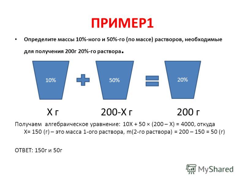 ПРИМЕР1 Определите массы 10%-ного и 50%-го (по массе) растворов, необходимые для получения 200г 20%-го раствора. Х г 200-Х г 200 г Получаем алгебраическое уравнение: 10Х + 50 × (200 – Х) = 4000, откуда Х= 150 (г) – это масса 1-ого раствора, m(2-го ра
