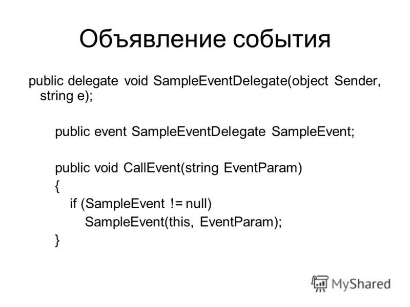 Объявление события public delegate void SampleEventDelegate(object Sender, string e); public event SampleEventDelegate SampleEvent; public void CallEvent(string EventParam) { if (SampleEvent != null) SampleEvent(this, EventParam); }
