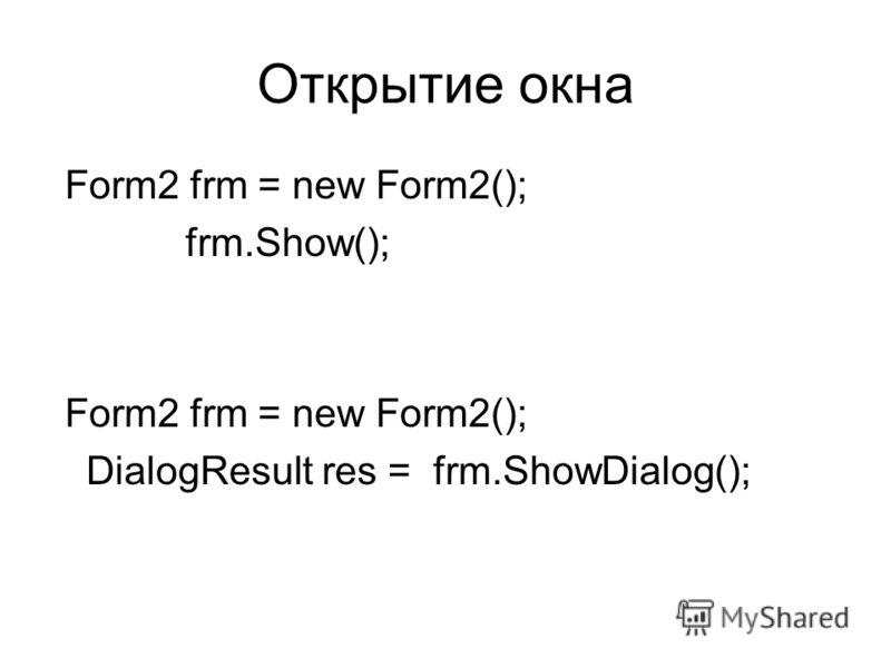 Открытие окна Form2 frm = new Form2(); frm.Show(); Form2 frm = new Form2(); DialogResult res = frm.ShowDialog();