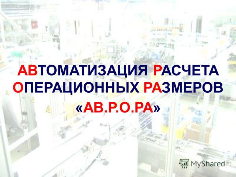 АВТОМАТИЗАЦИЯ РАСЧЕТА ОПЕРАЦИОННЫХ РАЗМЕРОВ «АВ.Р.О.РА»