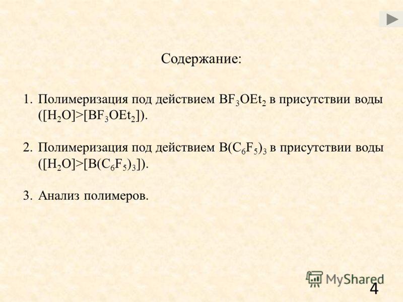 Содержание: 1.Полимеризация под действием BF 3 OEt 2 в присутствии воды ([H 2 O]>[BF 3 OEt 2 ]). 2.Полимеризация под действием B(C 6 F 5 ) 3 в присутствии воды ([H 2 O]>[B(C 6 F 5 ) 3 ]). 3.Анализ полимеров. 4