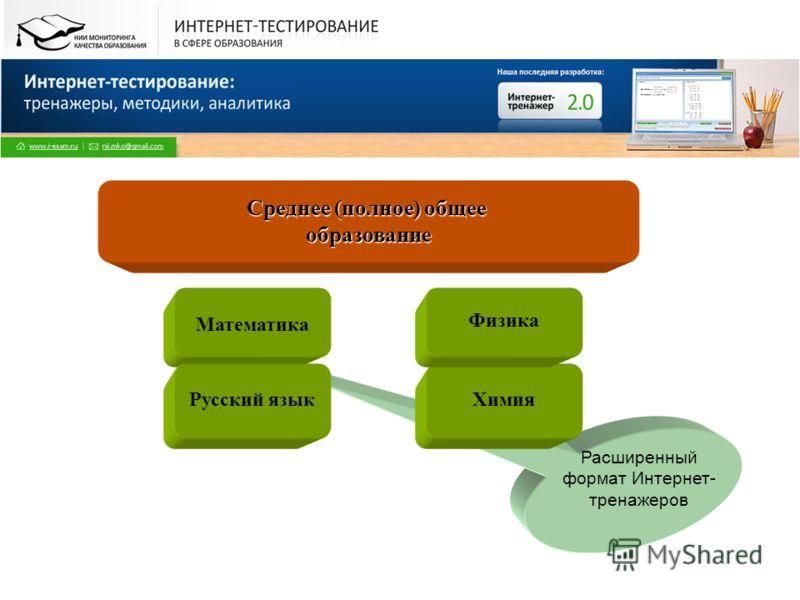Расширенный формат Интернет- тренажеров Среднее (полное) общее образование Математика Русский языкХимия Физика