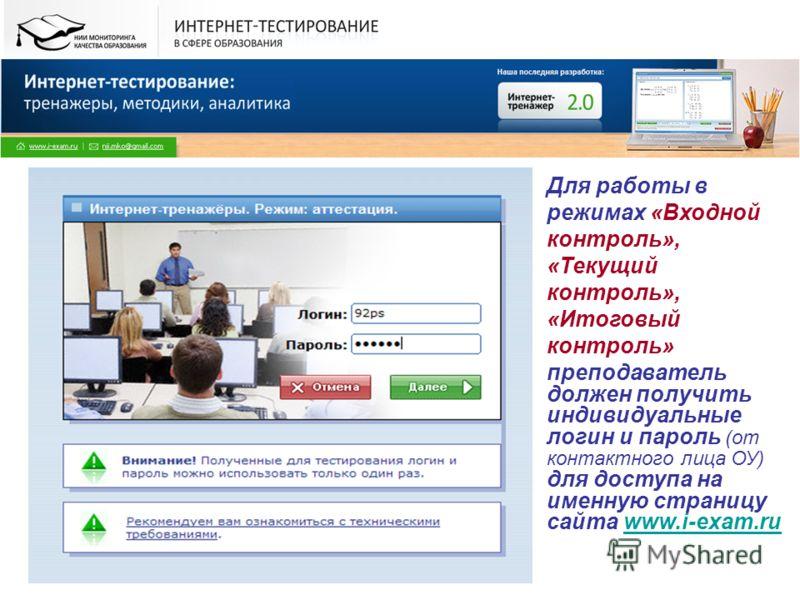 Для работы в режимах «Входной контроль», «Текущий контроль», «Итоговый контроль» преподаватель должен получить индивидуальные логин и пароль (от контактного лица ОУ) для доступа на именную страницу сайта www.i-exam.ruwww.i-exam.ru