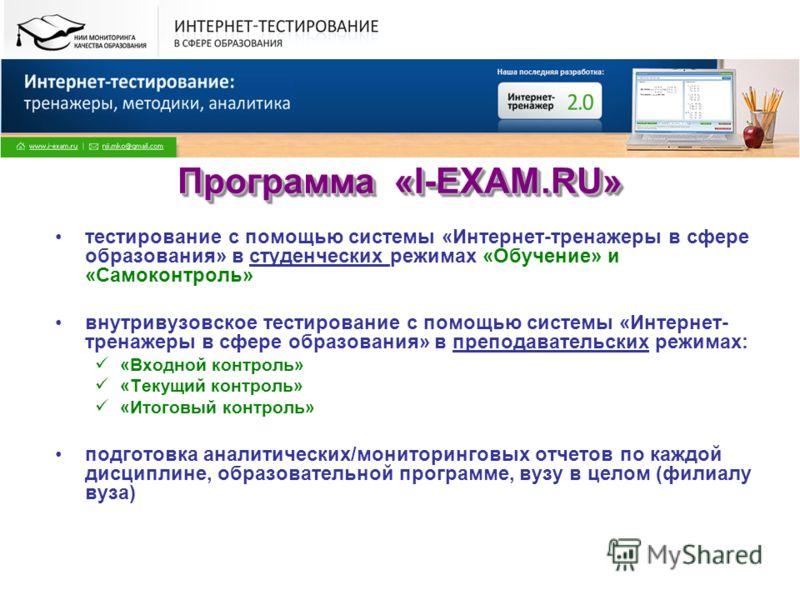 Программа «I-EXAM.RU» тестирование с помощью системы «Интернет-тренажеры в сфере образования» в студенческих режимах «Обучение» и «Самоконтроль» внутривузовское тестирование с помощью системы «Интернет- тренажеры в сфере образования» в преподавательс
