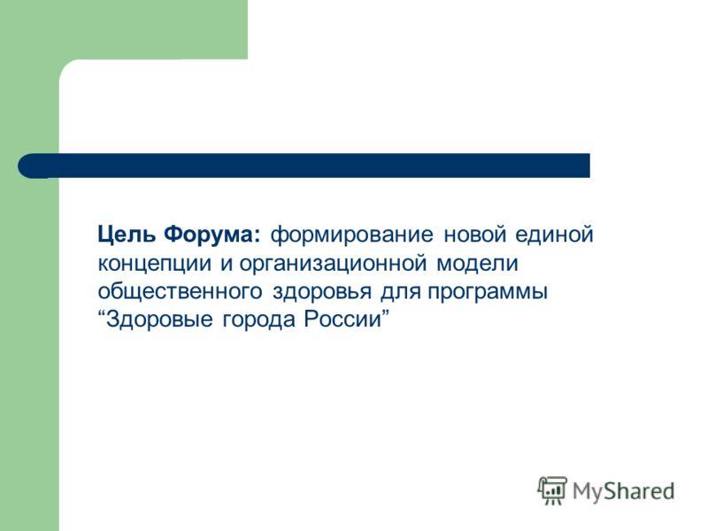 Цель Форума: формирование новой единой концепции и организационной модели общественного здоровья для программы Здоровые города России