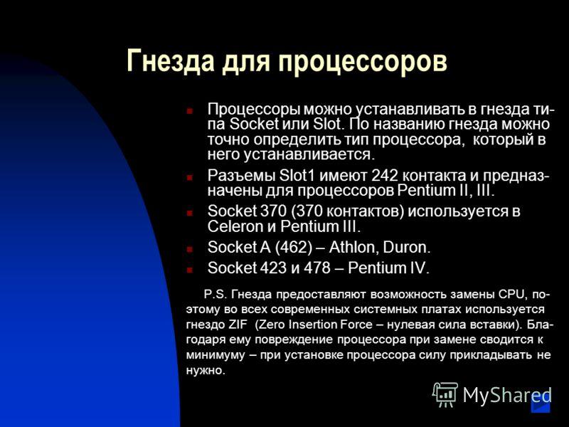 Гнезда для процессоров Процессоры можно устанавливать в гнезда ти- па Socket или Slot. По названию гнезда можно точно определить тип процессора, который в него устанавливается. Разъемы Slot1 имеют 242 контакта и предназ- начены для процессоров Pentiu