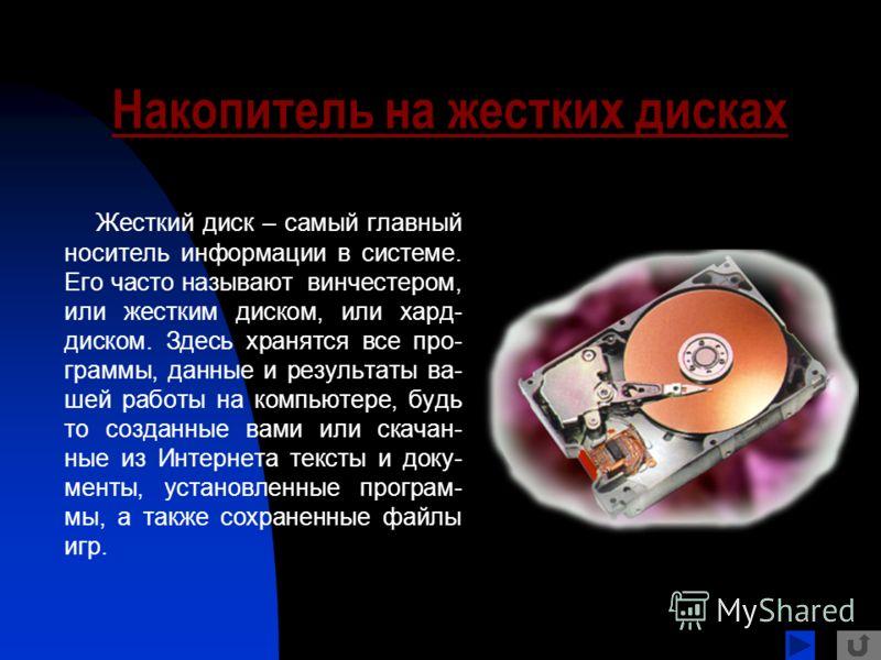 Накопитель на жестких дисках Жесткий диск – самый главный носитель информации в системе. Его часто называют винчестером, или жестким диском, или хард- диском. Здесь хранятся все про- граммы, данные и результаты ва- шей работы на компьютере, будь то с