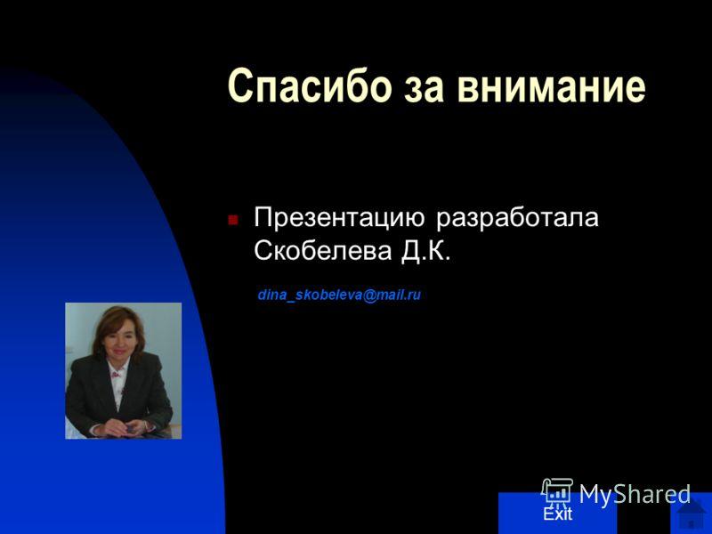 Спасибо за внимание Презентацию разработала Скобелева Д.К. dina_skobeleva@mail.ru Exit