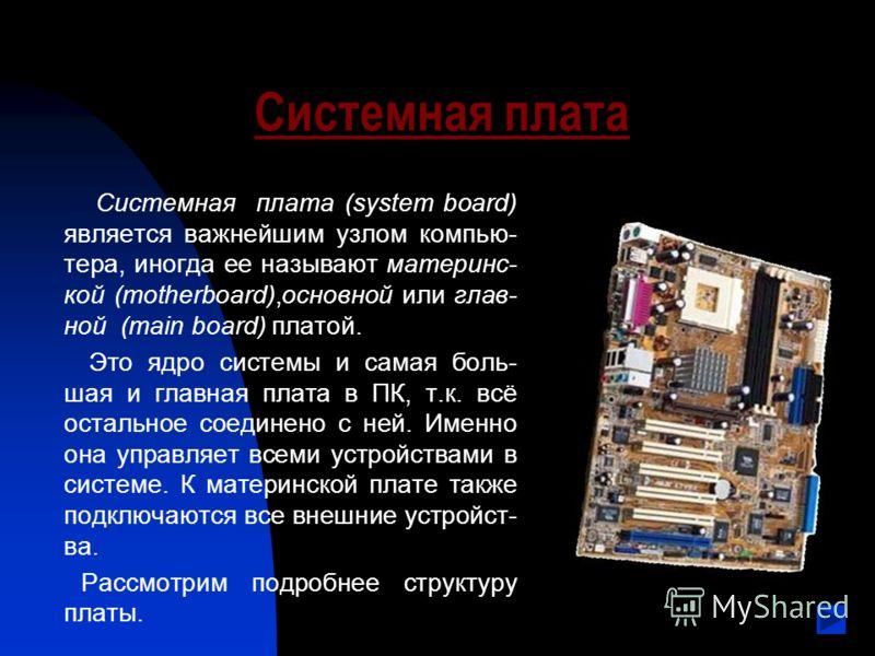 Системная плата Системная плата (system board) является важнейшим узлом компью- тера, иногда ее называют материнс- кой (motherboard),основной или глав- ной (main board) платой. Это ядро системы и самая боль- шая и главная плата в ПК, т.к. всё остальн