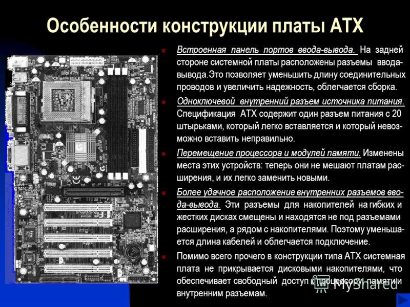 Особенности конструкции платы ATX Встроенная панель портов ввода-вывода. На задней стороне системной платы расположены разъемы ввода- вывода.Это позволяет уменьшить длину соединительных проводов и увеличить надежность, облегчается сборка. Одноключево