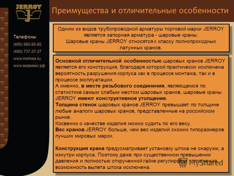Телефоны (495) 995-95-95 (495) 737-37-37 www.mirmex.ru, www.мирмекс.рф Одним из видов трубопроводной арматуры торговой марки JERROY является запорная арматура - шаровые краны. Шаровые краны JERROY относятся к классу полнопроходных латунных кранов. Од