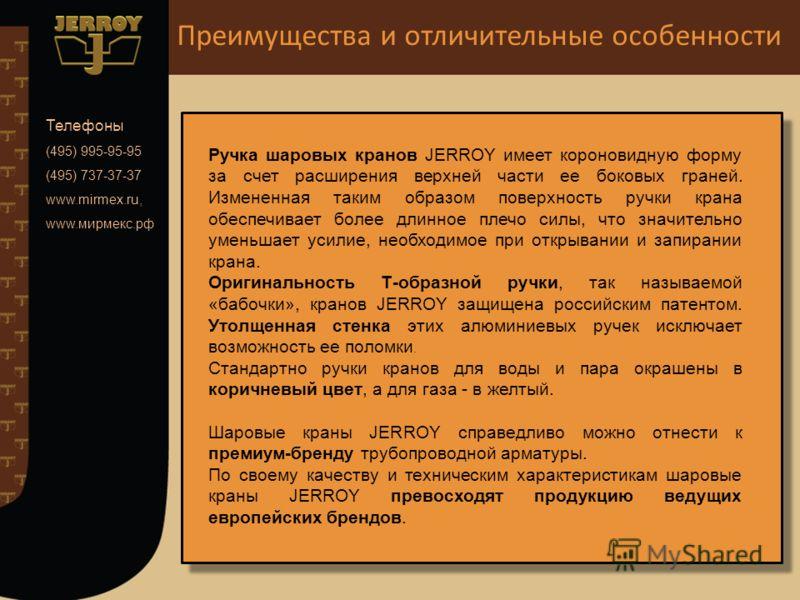 Телефоны (495) 995-95-95 (495) 737-37-37 www.mirmex.ru, www.мирмекс.рф Ручка шаровых кранов JERROY имеет короновидную форму за счет расширения верхней части ее боковых граней. Измененная таким образом поверхность ручки крана обеспечивает более длинно