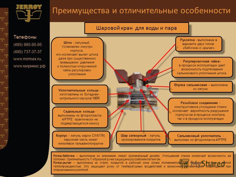 Телефоны (495) 995-95-95 (495) 737-37-37 www.mirmex.ru, www.мирмекс.рф Корпус - латунь марки CW617N, наружная часть имеет никелевое гальванопокрытие Шар затворный - латунь, хромированное покрытие Седельные кольца - выполнены из фторопласта- 4/PTFE пр